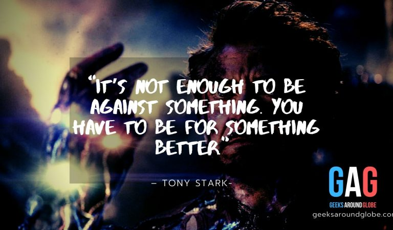 """It's not enough to be against something. You have to be for something better."" – Tony Stark"