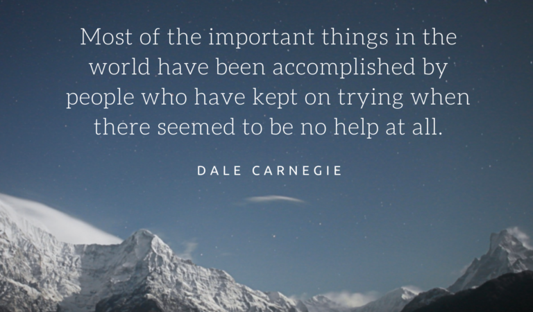 """""""Most of the important things in the world have been accomplished by people who have kept on trying when there seemed to be no help at all.""""-DALE CARNEGIE-"""