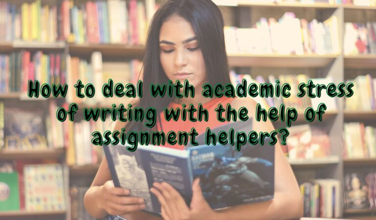 How To Deal With Academic Stress Of Writing With The Help Of Assignment Helpers?