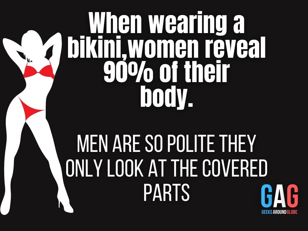 When wearing a bikini,women reveal 90% of their body....men are so polite they only look at the covered parts