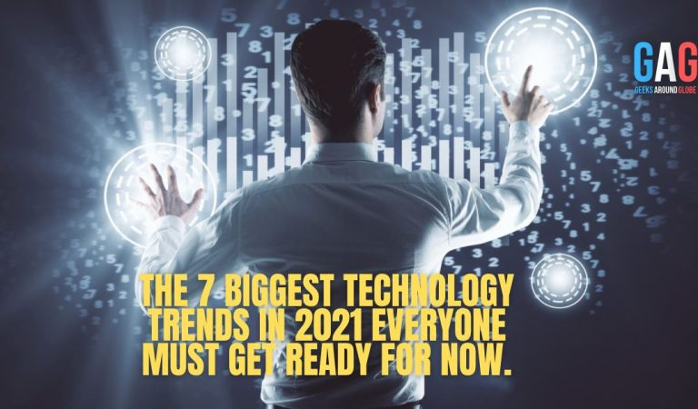 THE 7 BIGGEST TECHNOLOGY TRENDS IN 2021 EVERYONE MUST GET READY FOR NOW.